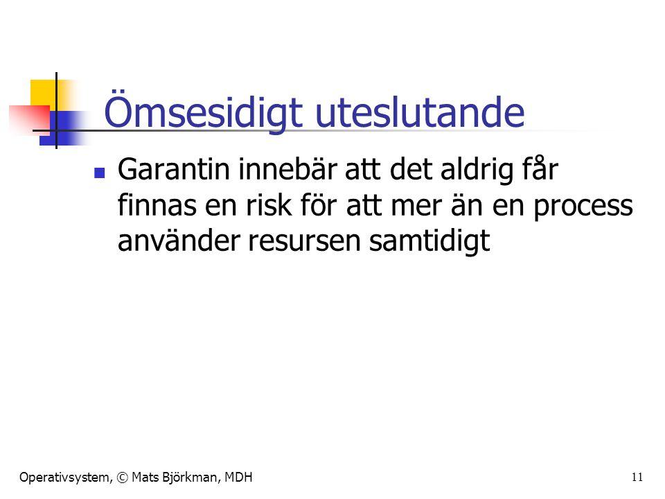 Operativsystem, © Mats Björkman, MDH 11 Garantin innebär att det aldrig får finnas en risk för att mer än en process använder resursen samtidigt Ömsesidigt uteslutande