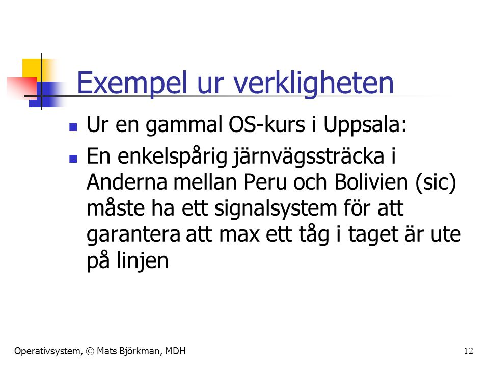Operativsystem, © Mats Björkman, MDH 12 Ur en gammal OS-kurs i Uppsala: En enkelspårig järnvägssträcka i Anderna mellan Peru och Bolivien (sic) måste ha ett signalsystem för att garantera att max ett tåg i taget är ute på linjen Exempel ur verkligheten