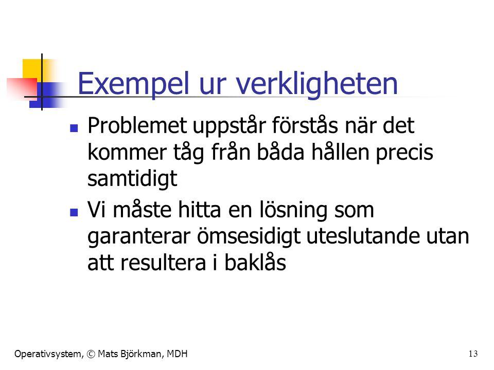 Operativsystem, © Mats Björkman, MDH 13 Problemet uppstår förstås när det kommer tåg från båda hållen precis samtidigt Vi måste hitta en lösning som garanterar ömsesidigt uteslutande utan att resultera i baklås Exempel ur verkligheten