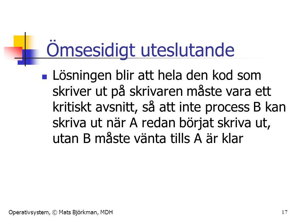 Operativsystem, © Mats Björkman, MDH 17 Lösningen blir att hela den kod som skriver ut på skrivaren måste vara ett kritiskt avsnitt, så att inte process B kan skriva ut när A redan börjat skriva ut, utan B måste vänta tills A är klar Ömsesidigt uteslutande