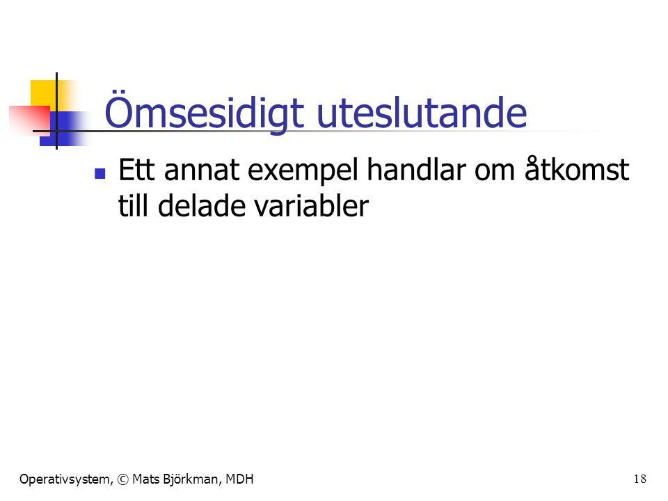 Operativsystem, © Mats Björkman, MDH 18 Ett annat exempel handlar om åtkomst till delade variabler Ömsesidigt uteslutande