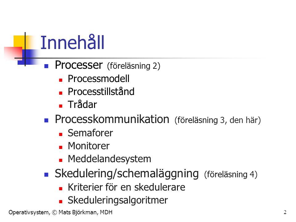 Operativsystem, © Mats Björkman, MDH 2 Innehåll Processer (föreläsning 2) Processmodell Processtillstånd Trådar Processkommunikation (föreläsning 3, den här) Semaforer Monitorer Meddelandesystem Skedulering/schemaläggning (föreläsning 4) Kriterier för en skedulerare Skeduleringsalgoritmer