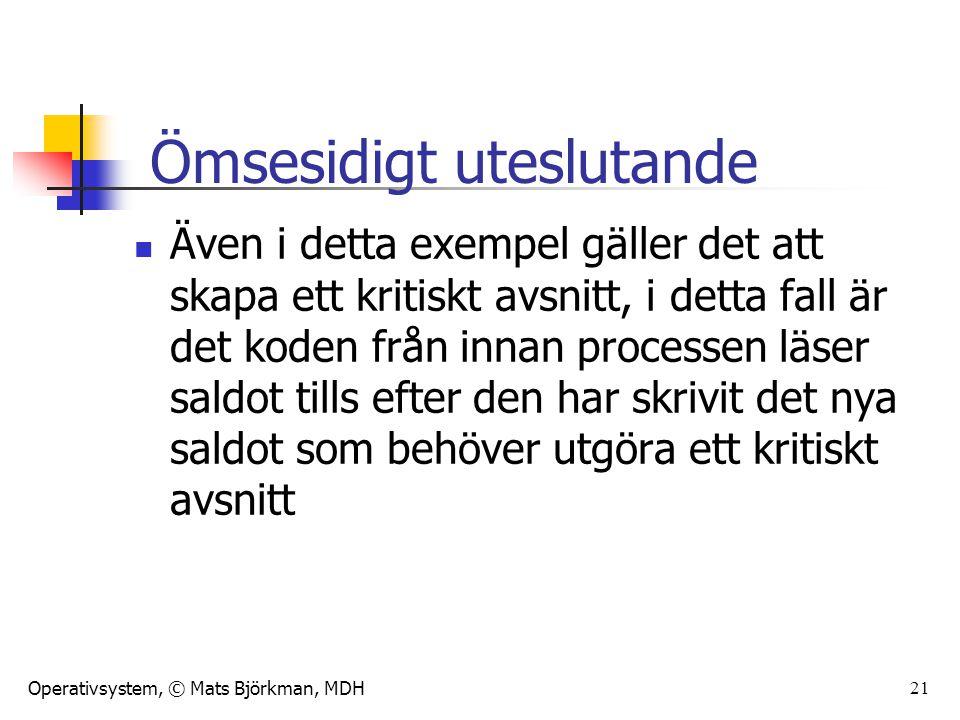 Operativsystem, © Mats Björkman, MDH 21 Även i detta exempel gäller det att skapa ett kritiskt avsnitt, i detta fall är det koden från innan processen läser saldot tills efter den har skrivit det nya saldot som behöver utgöra ett kritiskt avsnitt Ömsesidigt uteslutande