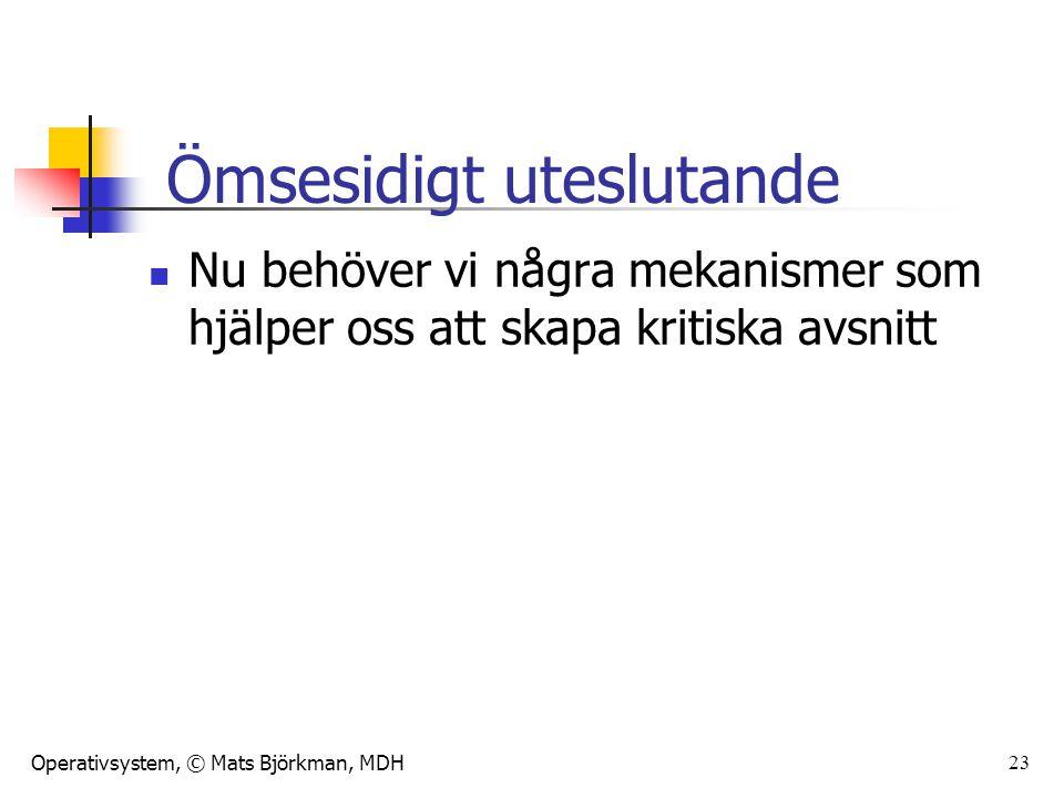 Operativsystem, © Mats Björkman, MDH 23 Nu behöver vi några mekanismer som hjälper oss att skapa kritiska avsnitt Ömsesidigt uteslutande