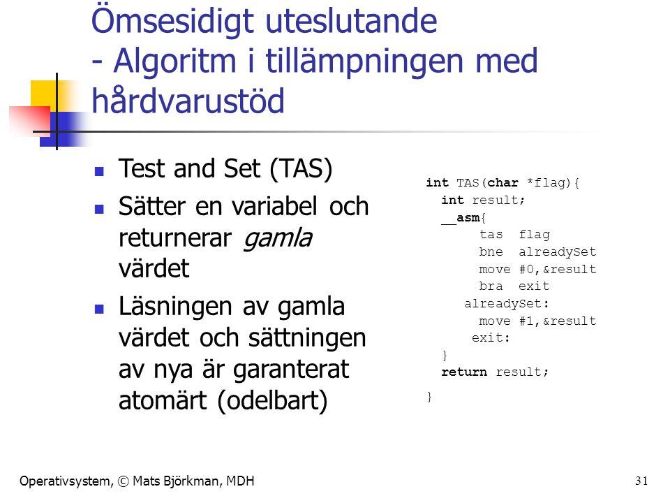 Operativsystem, © Mats Björkman, MDH 31 int TAS(char *flag){ int result; __asm{ tas flag bne alreadySet move #0,&result bra exit alreadySet: move #1,&result exit: } return result; } Ömsesidigt uteslutande - Algoritm i tillämpningen med hårdvarustöd Test and Set (TAS) Sätter en variabel och returnerar gamla värdet Läsningen av gamla värdet och sättningen av nya är garanterat atomärt (odelbart)