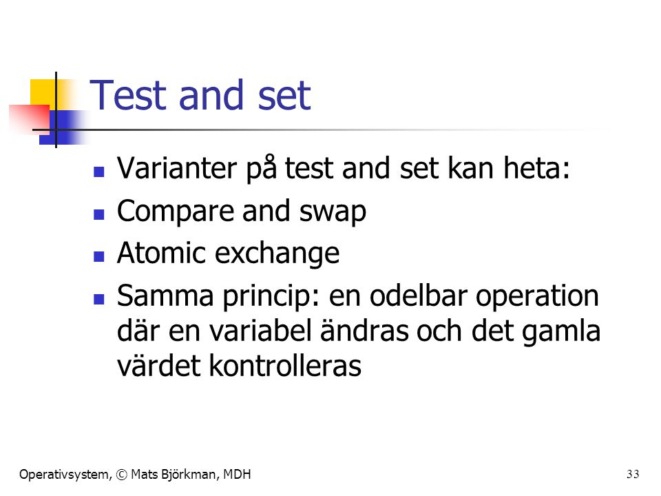Operativsystem, © Mats Björkman, MDH 33 Test and set Varianter på test and set kan heta: Compare and swap Atomic exchange Samma princip: en odelbar operation där en variabel ändras och det gamla värdet kontrolleras