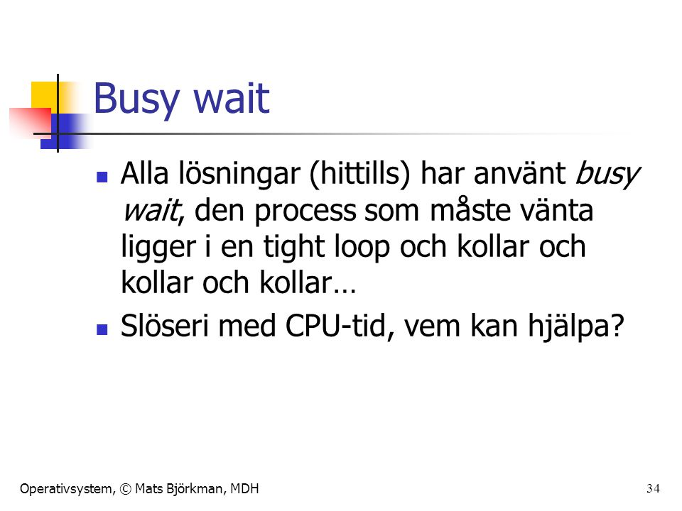 Operativsystem, © Mats Björkman, MDH 34 Busy wait Alla lösningar (hittills) har använt busy wait, den process som måste vänta ligger i en tight loop och kollar och kollar och kollar… Slöseri med CPU-tid, vem kan hjälpa?
