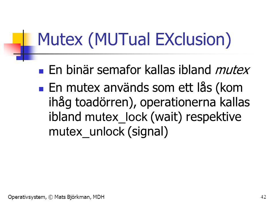 Operativsystem, © Mats Björkman, MDH 42 Mutex (MUTual EXclusion) En binär semafor kallas ibland mutex En mutex används som ett lås (kom ihåg toadörren), operationerna kallas ibland mutex_lock (wait) respektive mutex_unlock (signal)