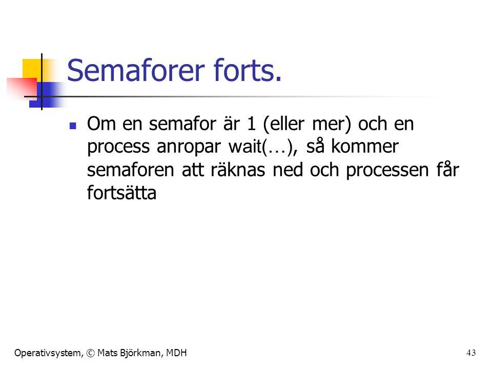 Operativsystem, © Mats Björkman, MDH 43 Semaforer forts. Om en semafor är 1 (eller mer) och en process anropar wait(…), så kommer semaforen att räknas