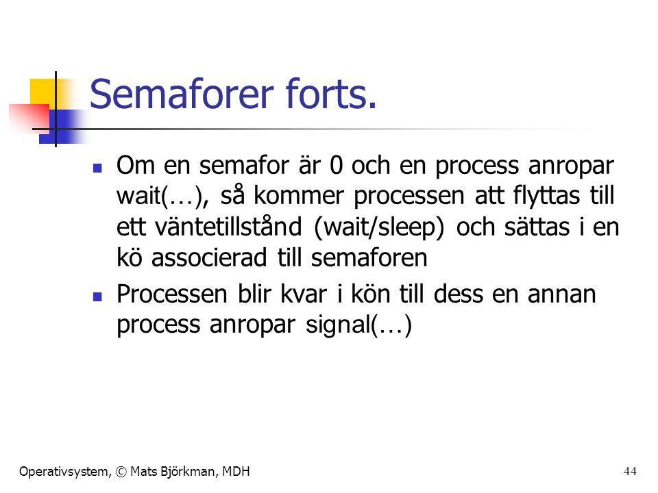 Operativsystem, © Mats Björkman, MDH 44 Semaforer forts. Om en semafor är 0 och en process anropar wait(…), så kommer processen att flyttas till ett v