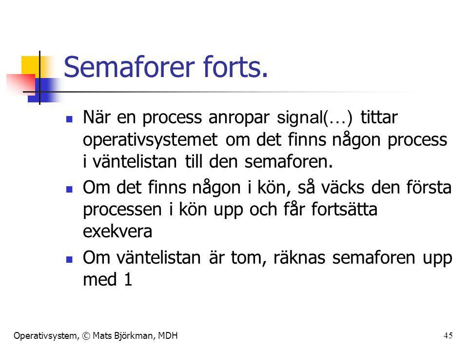 Operativsystem, © Mats Björkman, MDH 45 Semaforer forts. När en process anropar signal(…) tittar operativsystemet om det finns någon process i vänteli