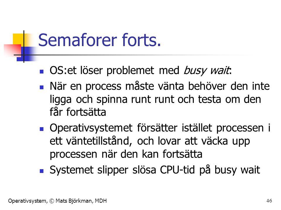 Operativsystem, © Mats Björkman, MDH 46 Semaforer forts. OS:et löser problemet med busy wait: När en process måste vänta behöver den inte ligga och sp