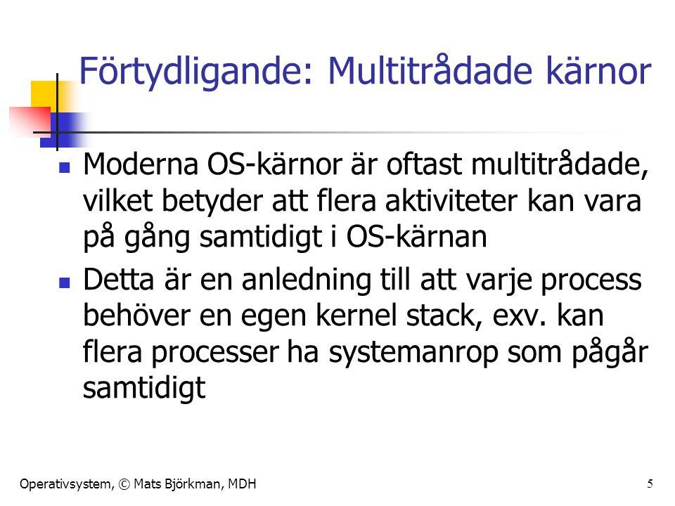Operativsystem, © Mats Björkman, MDH Förtydligande: Multitrådade kärnor Moderna OS-kärnor är oftast multitrådade, vilket betyder att flera aktiviteter kan vara på gång samtidigt i OS-kärnan Detta är en anledning till att varje process behöver en egen kernel stack, exv.