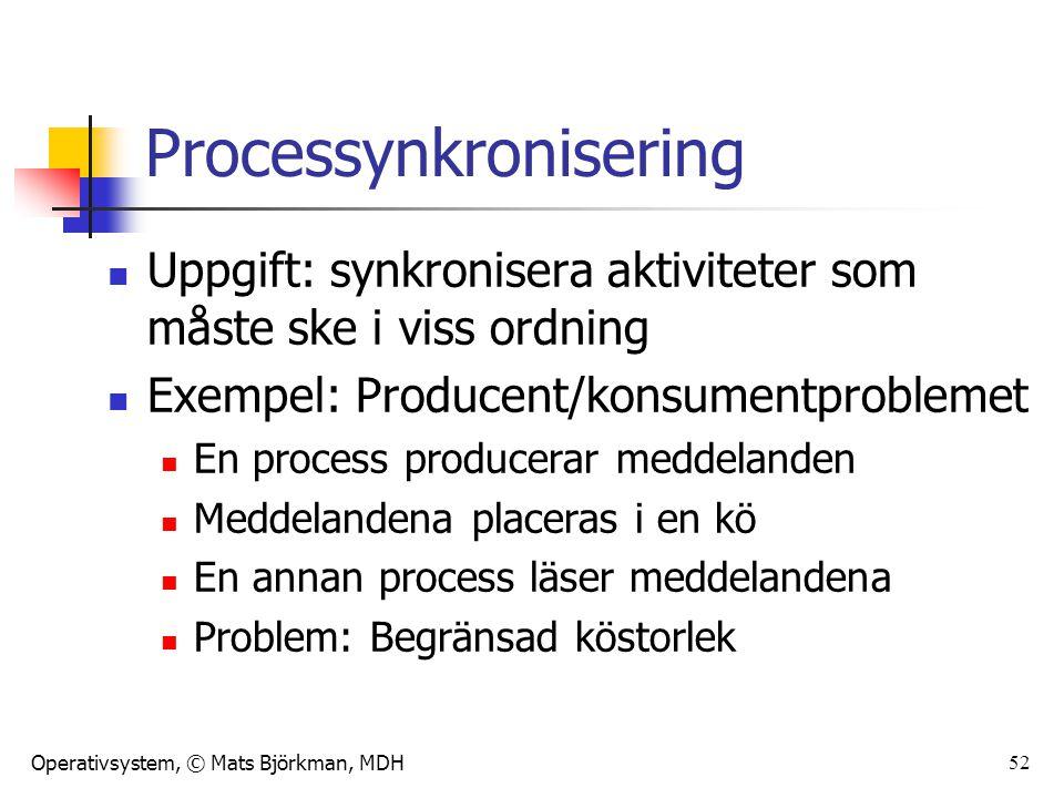 Operativsystem, © Mats Björkman, MDH 52 Processynkronisering Uppgift: synkronisera aktiviteter som måste ske i viss ordning Exempel: Producent/konsumentproblemet En process producerar meddelanden Meddelandena placeras i en kö En annan process läser meddelandena Problem: Begränsad köstorlek