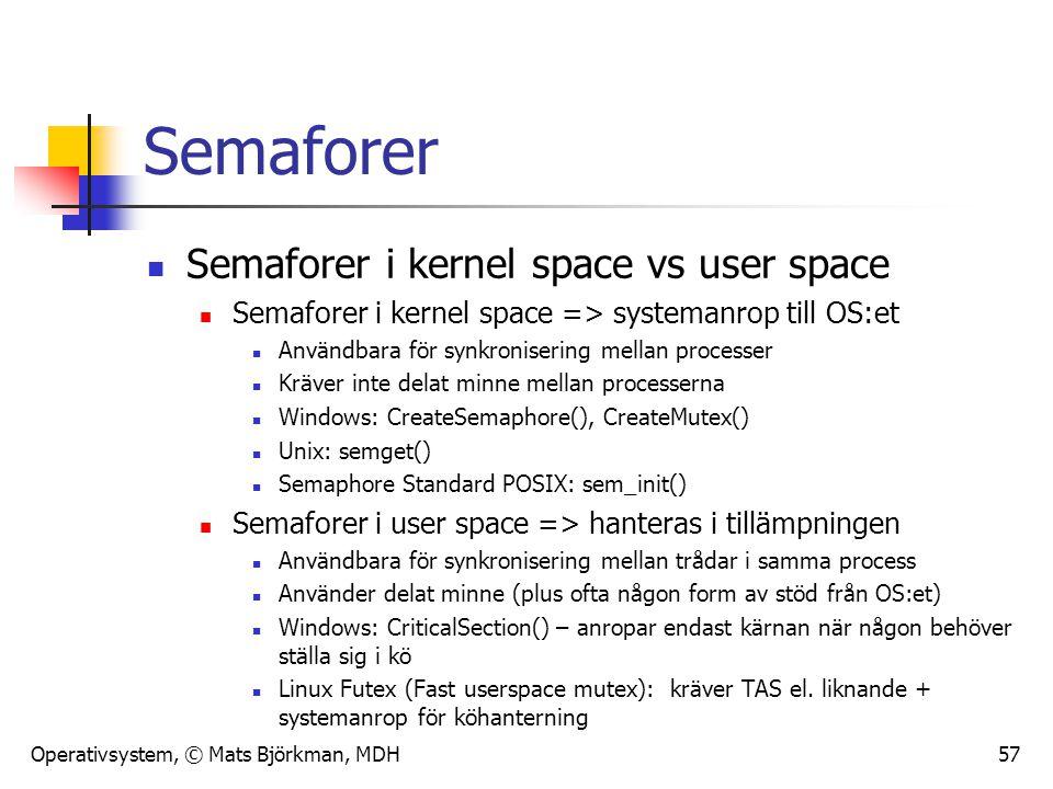 Operativsystem, © Mats Björkman, MDH Semaforer Semaforer i kernel space vs user space Semaforer i kernel space => systemanrop till OS:et Användbara för synkronisering mellan processer Kräver inte delat minne mellan processerna Windows: CreateSemaphore(), CreateMutex() Unix: semget() Semaphore Standard POSIX: sem_init() Semaforer i user space => hanteras i tillämpningen Användbara för synkronisering mellan trådar i samma process Använder delat minne (plus ofta någon form av stöd från OS:et) Windows: CriticalSection() – anropar endast kärnan när någon behöver ställa sig i kö Linux Futex (Fast userspace mutex): kräver TAS el.