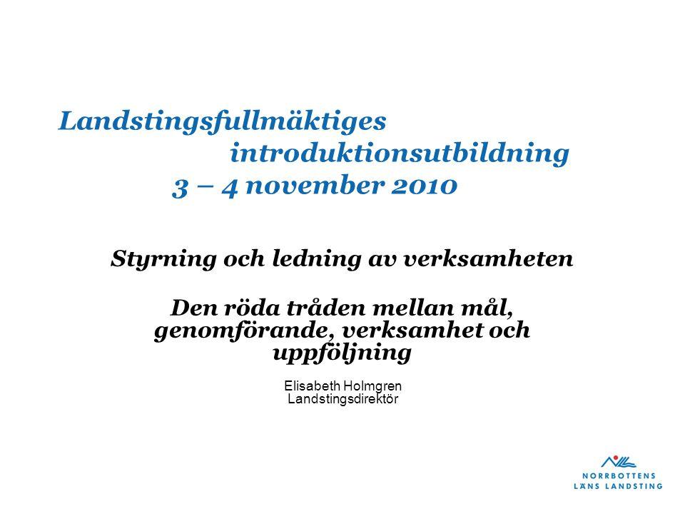 Landstingsfullmäktiges introduktionsutbildning 3 – 4 november 2010 Styrning och ledning av verksamheten Den röda tråden mellan mål, genomförande, verksamhet och uppföljning Elisabeth Holmgren Landstingsdirektör