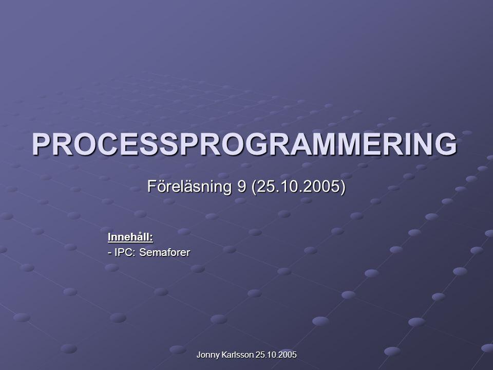 Jonny Karlsson 25.10.2005 PROCESSPROGRAMMERING Föreläsning 9 (25.10.2005) Innehåll: - IPC: Semaforer