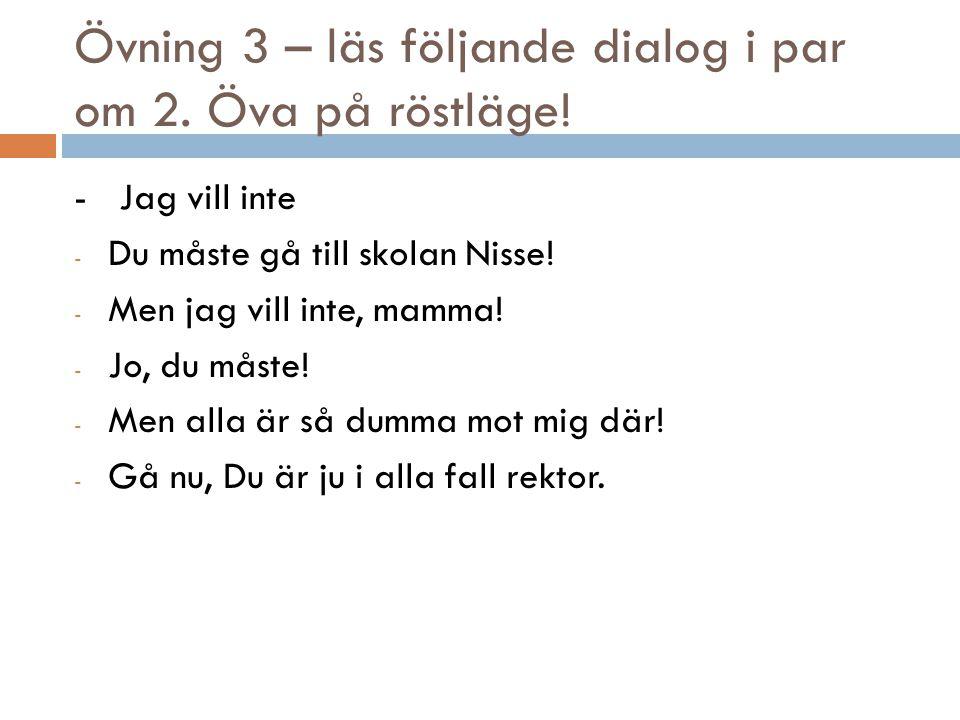 Övning 3 – läs följande dialog i par om 2. Öva på röstläge! - Jag vill inte - Du måste gå till skolan Nisse! - Men jag vill inte, mamma! - Jo, du måst