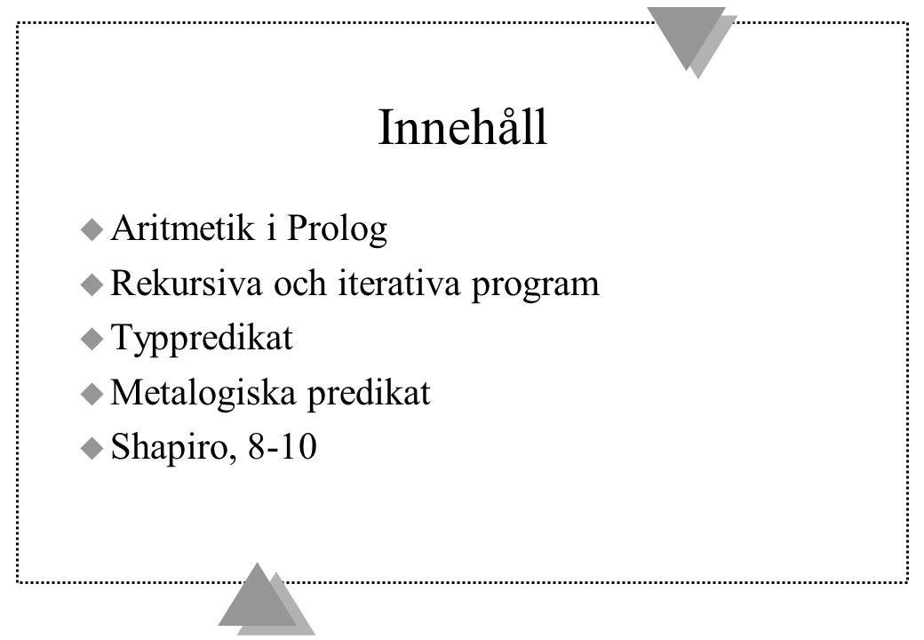 Innehåll u Aritmetik i Prolog u Rekursiva och iterativa program u Typpredikat u Metalogiska predikat u Shapiro, 8-10
