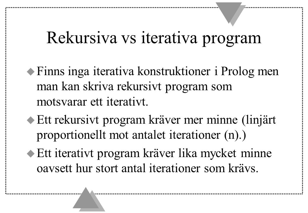 Rekursiva vs iterativa program u Finns inga iterativa konstruktioner i Prolog men man kan skriva rekursivt program som motsvarar ett iterativt.