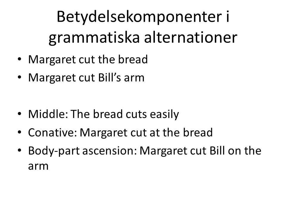 Betydelsekomponenter i grammatiska alternationer Margaret cut the bread Margaret cut Bill's arm Middle: The bread cuts easily Conative: Margaret cut at the bread Body-part ascension: Margaret cut Bill on the arm
