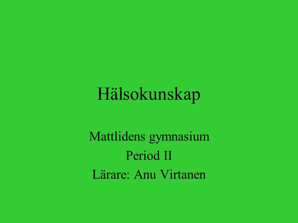 Hälsokunskap Mattlidens gymnasium Period II Lärare: Anu Virtanen