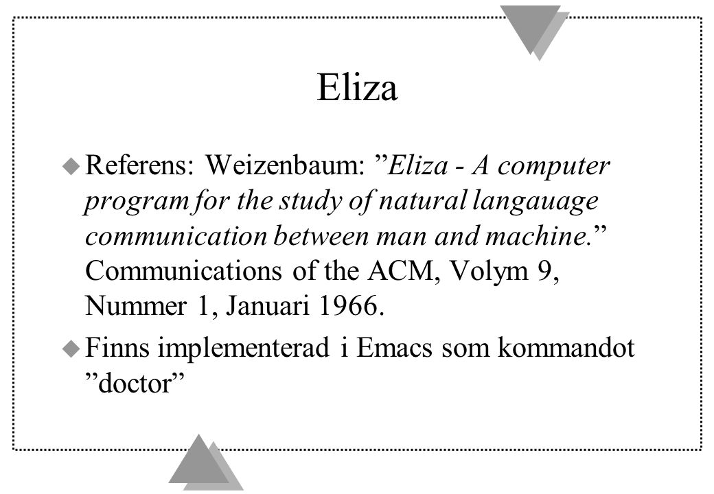 Eliza u Referens: Weizenbaum: Eliza - A computer program for the study of natural langauage communication between man and machine. Communications of the ACM, Volym 9, Nummer 1, Januari 1966.