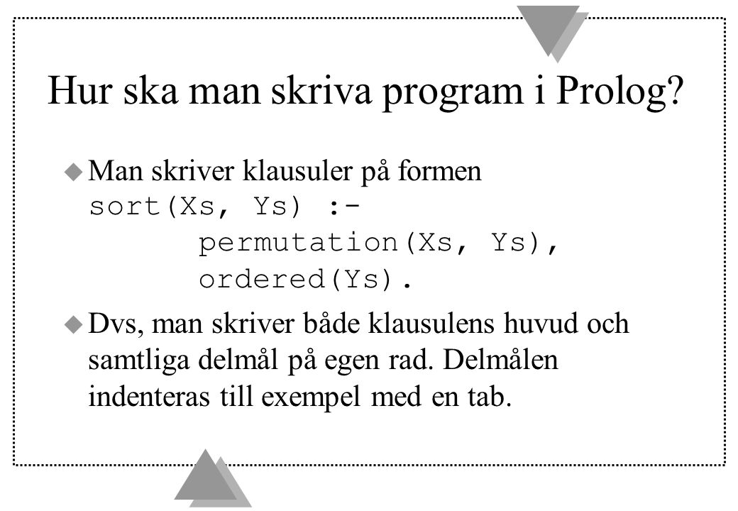 u Standardisera isär variabler u SLD-resolution u Förklara vilka skillnader som finns mellan logikprogrammering i teorin och Prolog u Kunna tolka ett Prologprogram procedurellt och deklarativt (och veta skillnaden mellan detta!) u Kunna bygga ett sökträd för ett logikprogram u Följa konventionen när man programmerar i Prolog u Programmera i Prolog… u Veta vad som menas med rekursiva och iterativa program i Prolog u Skriva om ett rekursivt program till ett iterativt eller tvärtom.