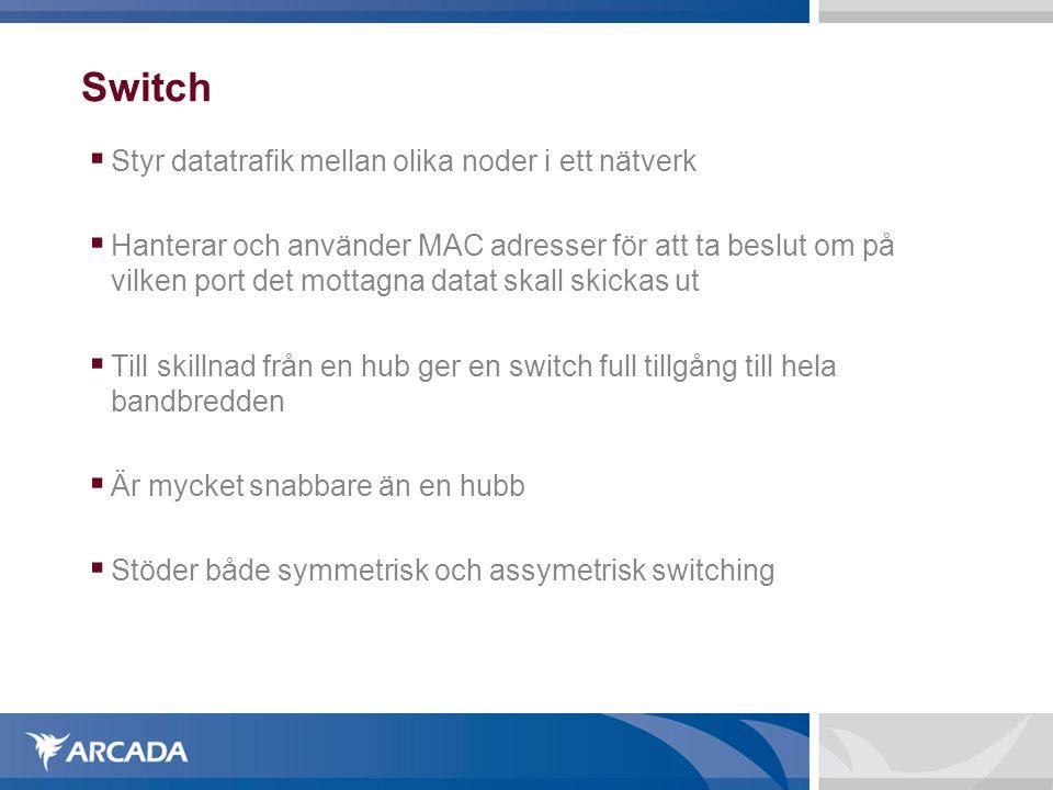 Switch  Styr datatrafik mellan olika noder i ett nätverk  Hanterar och använder MAC adresser för att ta beslut om på vilken port det mottagna datat skall skickas ut  Till skillnad från en hub ger en switch full tillgång till hela bandbredden  Är mycket snabbare än en hubb  Stöder både symmetrisk och assymetrisk switching