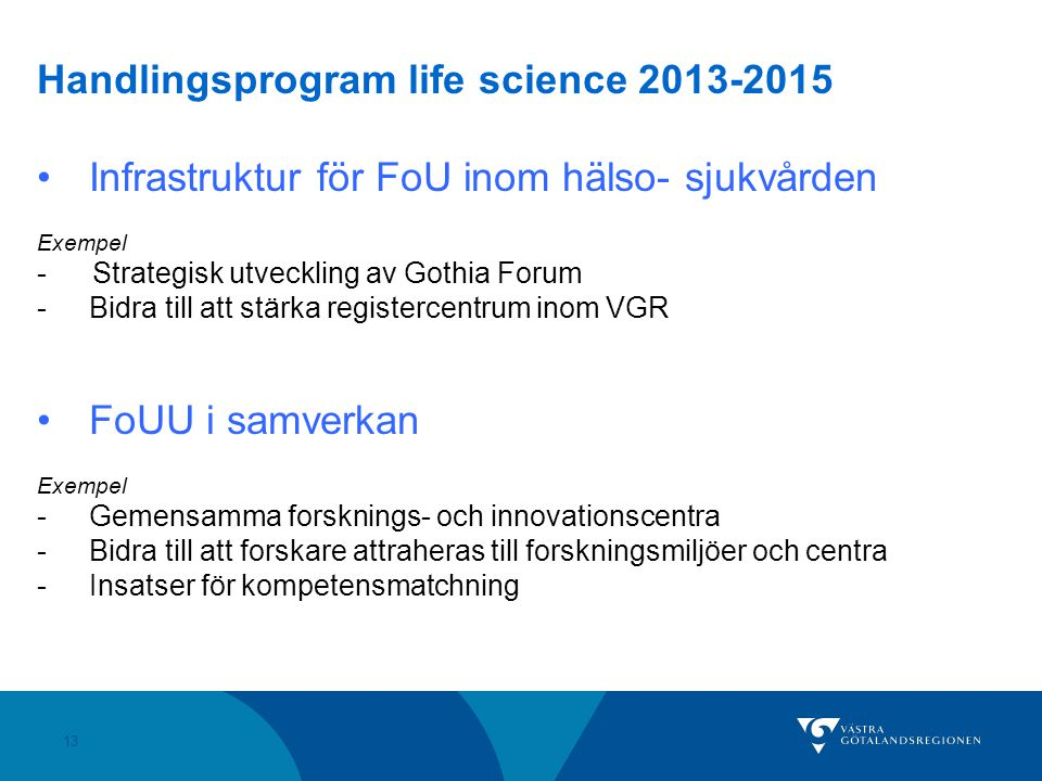 13 Handlingsprogram life science 2013-2015 Infrastruktur för FoU inom hälso- sjukvården Exempel - Strategisk utveckling av Gothia Forum -Bidra till att stärka registercentrum inom VGR FoUU i samverkan Exempel -Gemensamma forsknings- och innovationscentra -Bidra till att forskare attraheras till forskningsmiljöer och centra -Insatser för kompetensmatchning