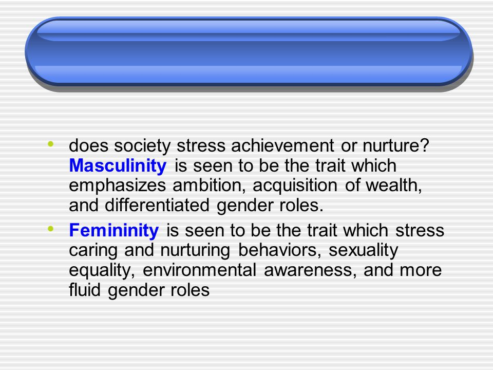 does society stress achievement or nurture? Masculinity is seen to be the trait which emphasizes ambition, acquisition of wealth, and differentiated g