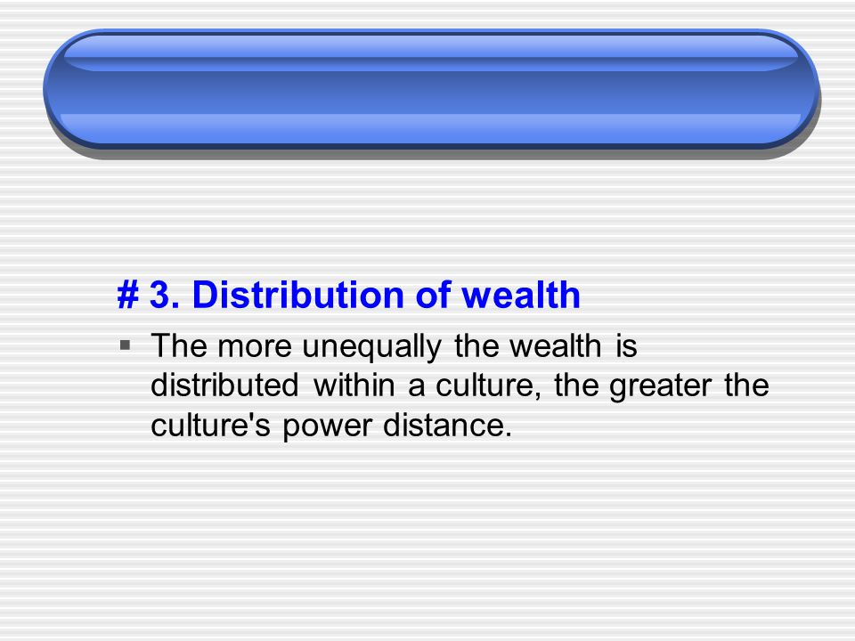 # 3. Distribution of wealth  The more unequally the wealth is distributed within a culture, the greater the culture's power distance.
