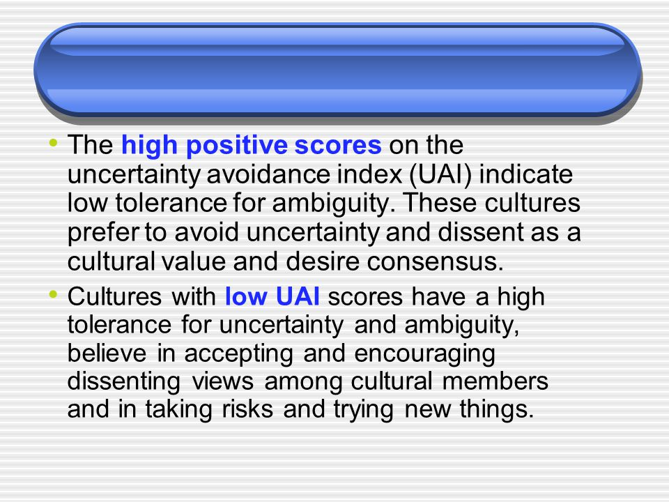 The high positive scores on the uncertainty avoidance index (UAI) indicate low tolerance for ambiguity. These cultures prefer to avoid uncertainty and