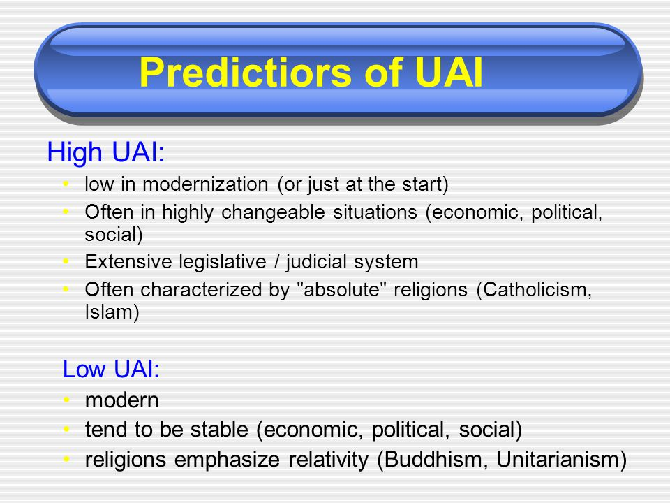High UAI: low in modernization (or just at the start) Often in highly changeable situations (economic, political, social) Extensive legislative / judi