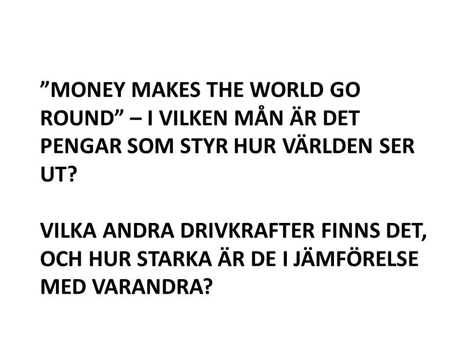 """""""MONEY MAKES THE WORLD GO ROUND"""" – I VILKEN MÅN ÄR DET PENGAR SOM STYR HUR VÄRLDEN SER UT? VILKA ANDRA DRIVKRAFTER FINNS DET, OCH HUR STARKA ÄR DE I J"""
