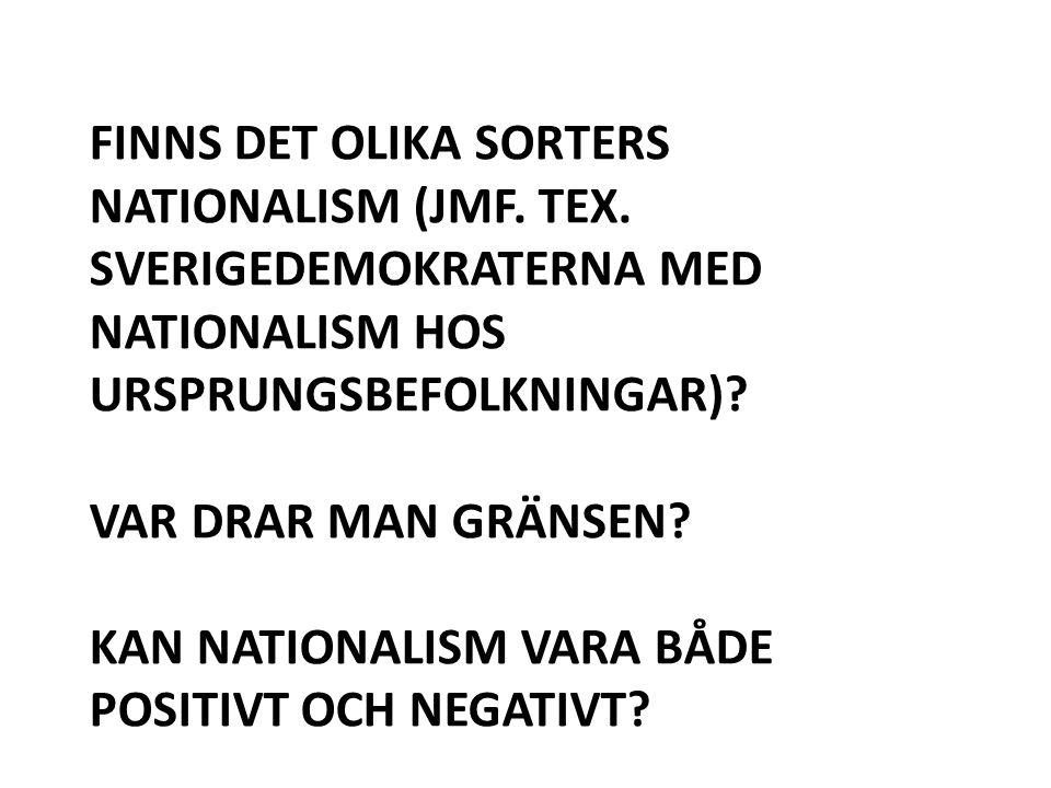 FINNS DET OLIKA SORTERS NATIONALISM (JMF. TEX. SVERIGEDEMOKRATERNA MED NATIONALISM HOS URSPRUNGSBEFOLKNINGAR)? VAR DRAR MAN GRÄNSEN? KAN NATIONALISM V
