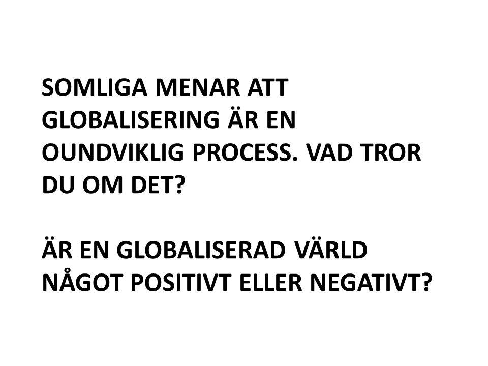 SOMLIGA MENAR ATT GLOBALISERING ÄR EN OUNDVIKLIG PROCESS. VAD TROR DU OM DET? ÄR EN GLOBALISERAD VÄRLD NÅGOT POSITIVT ELLER NEGATIVT?