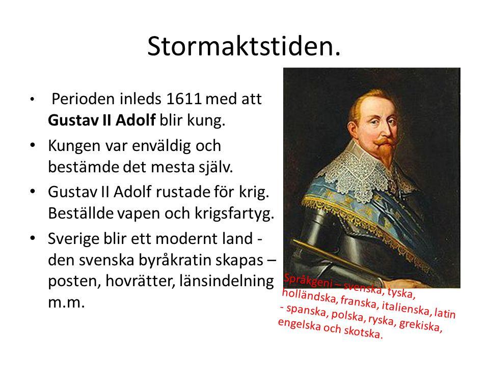 Stormaktstiden. Perioden inleds 1611 med att Gustav II Adolf blir kung. Kungen var enväldig och bestämde det mesta själv. Gustav II Adolf rustade för