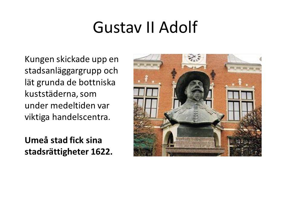 Gustav II Adolf Kungen skickade upp en stadsanläggargrupp och lät grunda de bottniska kuststäderna, som under medeltiden var viktiga handelscentra. Um