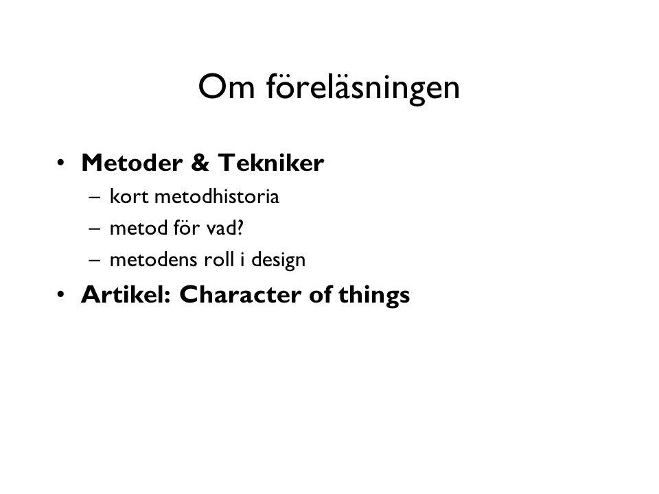Om föreläsningen Metoder & Tekniker –kort metodhistoria –metod för vad? –metodens roll i design Artikel: Character of things