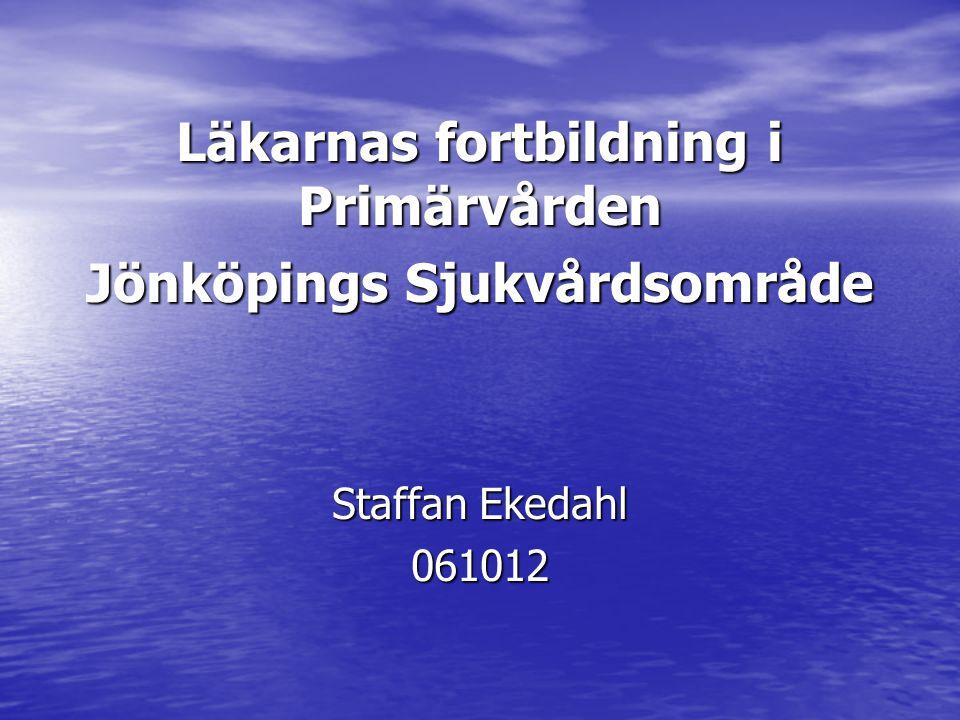 Läkarnas fortbildning i Primärvården Jönköpings Sjukvårdsområde Staffan Ekedahl 061012