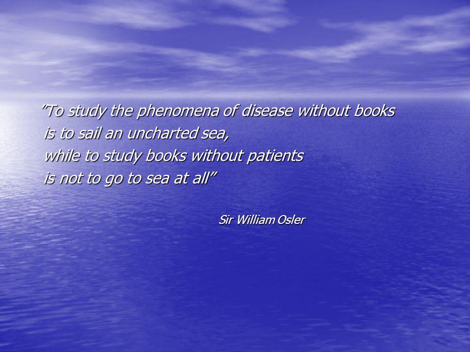 """To study the phenomena of disease without books ""To study the phenomena of disease without books is to sail an uncharted sea, is to sail an uncharted"