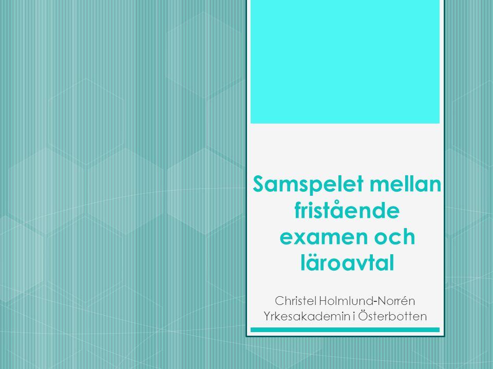 Samspelet mellan fristående examen och läroavtal Christel Holmlund-Norrén Yrkesakademin i Österbotten