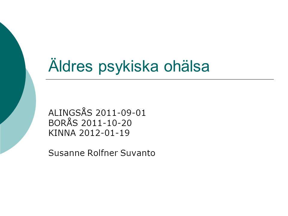 Äldres psykiska ohälsa ALINGSÅS 2011-09-01 BORÅS 2011-10-20 KINNA 2012-01-19 Susanne Rolfner Suvanto