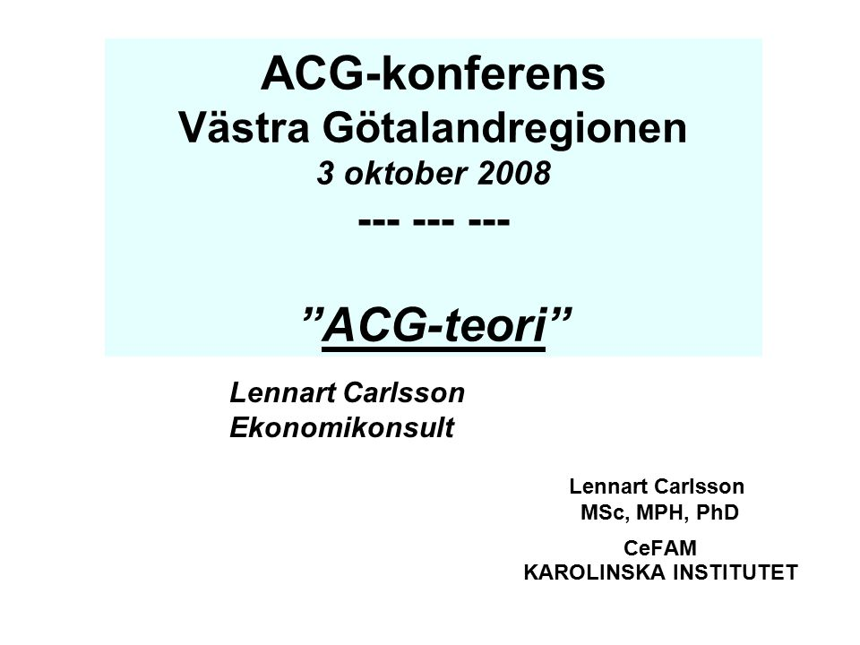 """Lennart Carlsson MSc, MPH, PhD CeFAM KAROLINSKA INSTITUTET ACG-konferens Västra Götalandregionen 3 oktober 2008 --- --- --- """"ACG-teori"""" Lennart Carlss"""