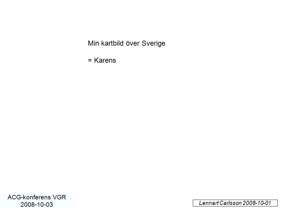 Lennart Carlsson 2008-10-01 ACG-konferens VGR 2008-10-03 Min kartbild över Sverige = Karens