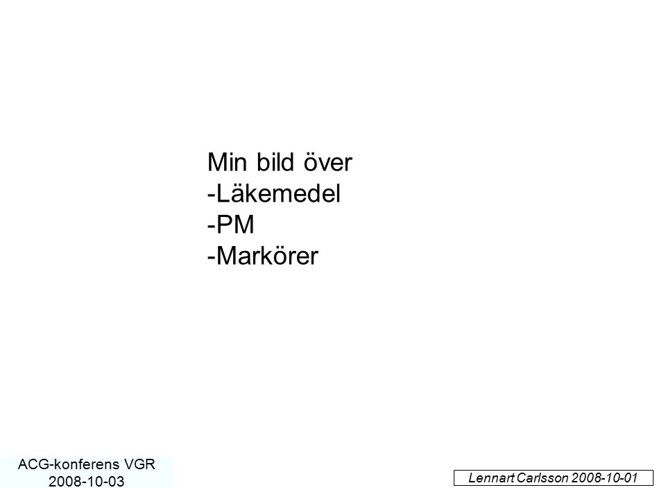 Lennart Carlsson 2008-10-01 ACG-konferens VGR 2008-10-03 Min bild över -Läkemedel -PM -Markörer