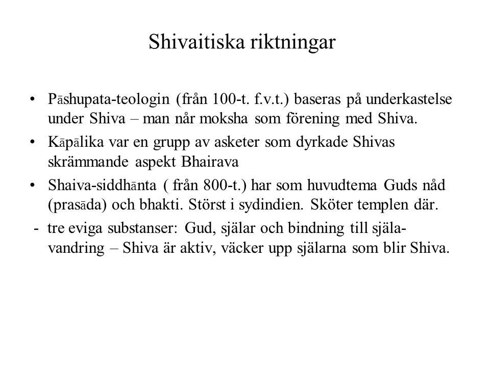 Shivaitiska riktningar P ā shupata-teologin (från 100-t. f.v.t.) baseras på underkastelse under Shiva – man når moksha som förening med Shiva. K ā p ā
