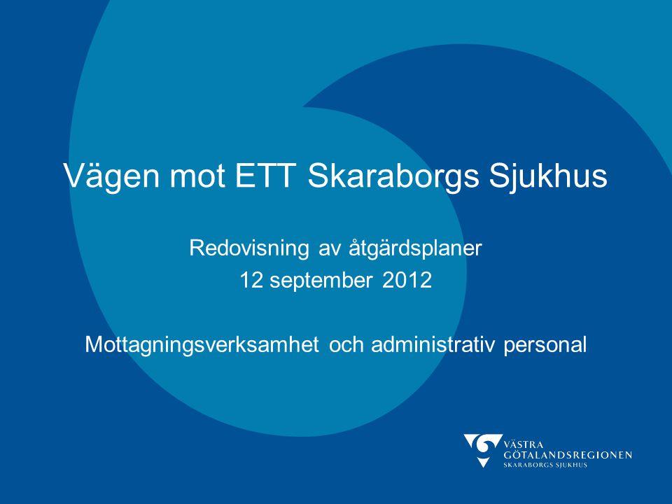 Vägen mot ETT Skaraborgs Sjukhus Redovisning av åtgärdsplaner 12 september 2012 Mottagningsverksamhet och administrativ personal