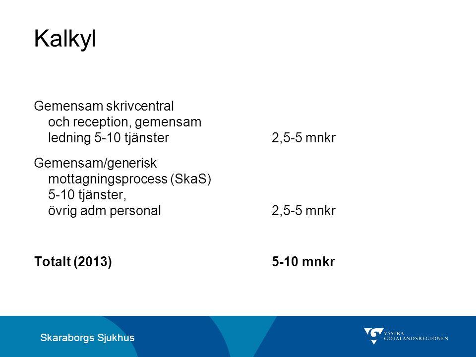 Skaraborgs Sjukhus Kalkyl Gemensam skrivcentral och reception, gemensam ledning 5-10 tjänster2,5-5 mnkr Gemensam/generisk mottagningsprocess (SkaS) 5-10 tjänster, övrig adm personal2,5-5 mnkr Totalt (2013) 5-10 mnkr